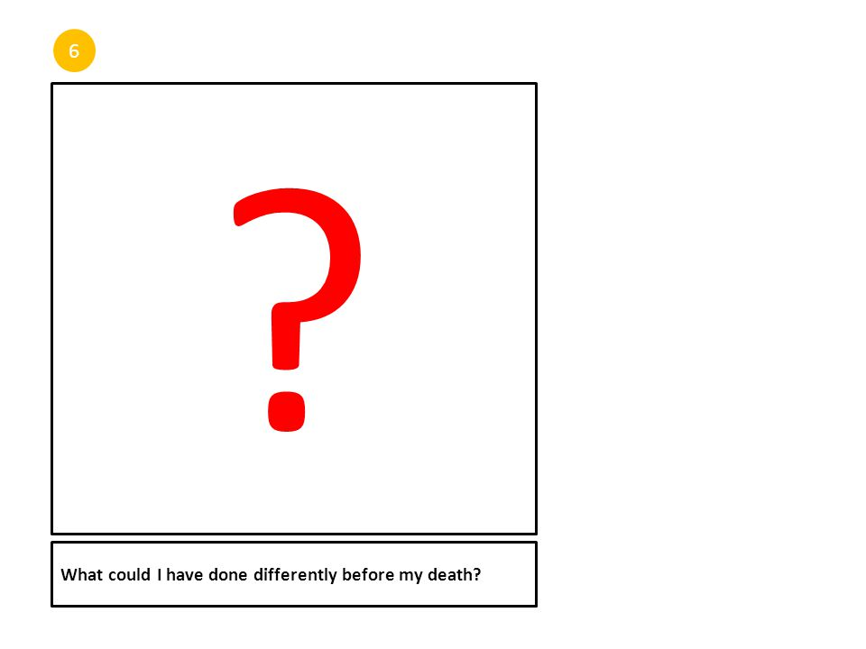 6 What could I have done differently before my death? ?