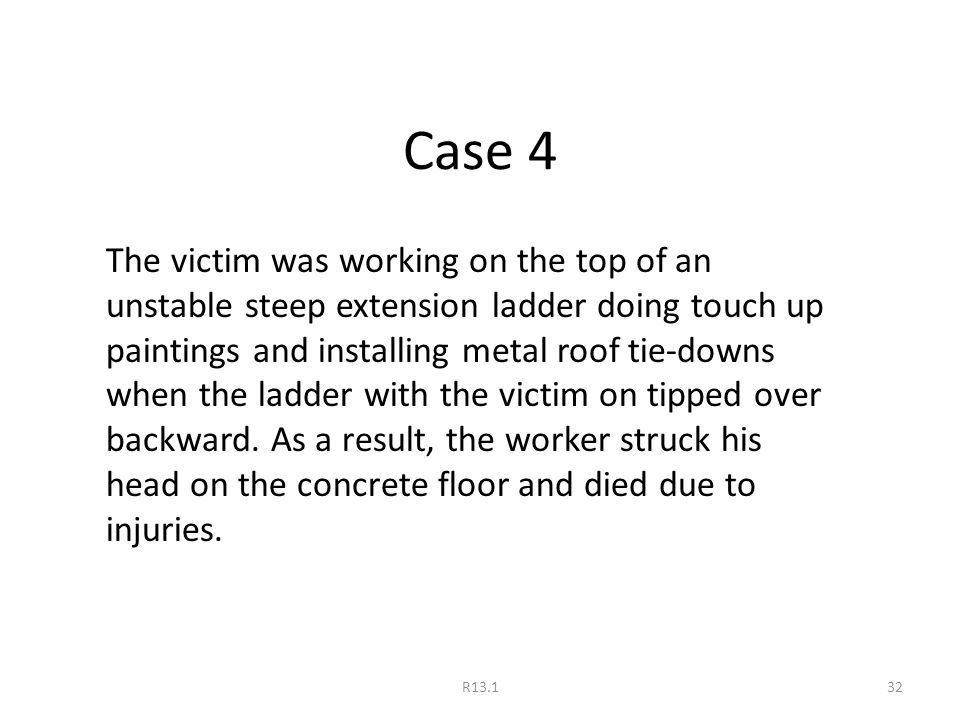 Case 4 The victim was working on the top of an unstable steep extension ladder doing touch up paintings and installing metal roof tie-downs when the ladder with the victim on tipped over backward.