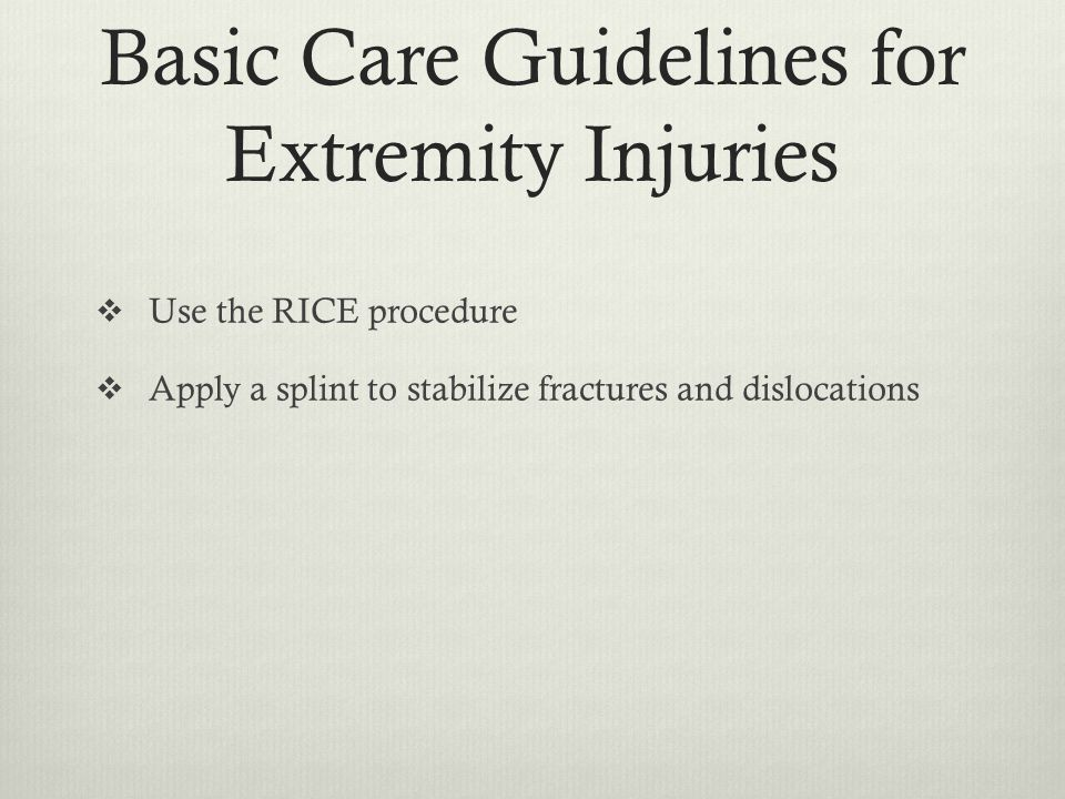 Basic Care Guidelines for Extremity Injuries  Use the RICE procedure  Apply a splint to stabilize fractures and dislocations