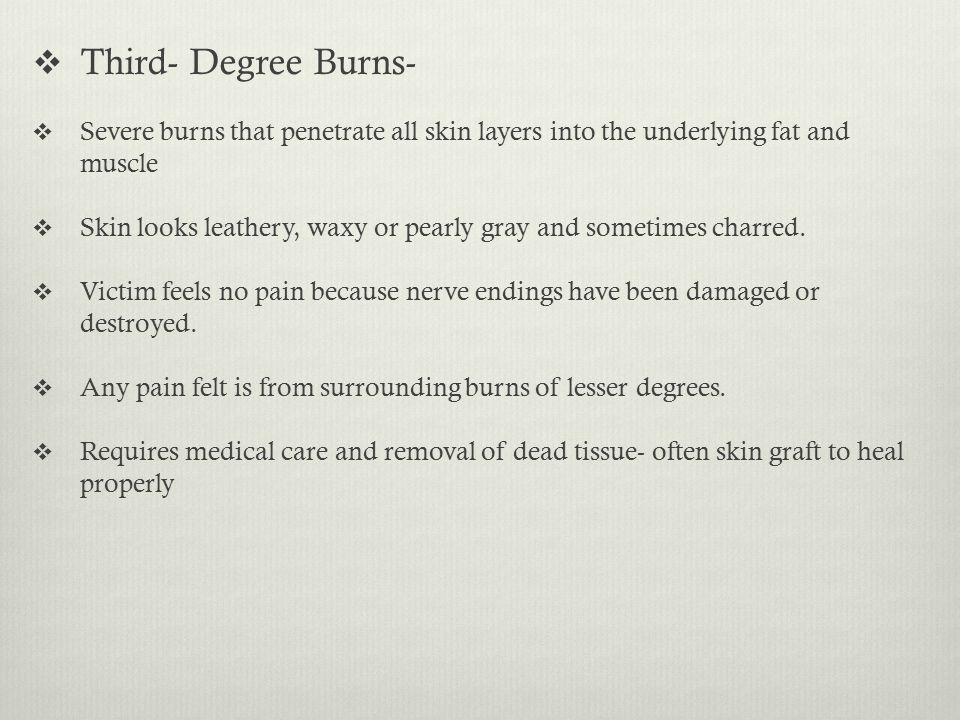  Third- Degree Burns-  Severe burns that penetrate all skin layers into the underlying fat and muscle  Skin looks leathery, waxy or pearly gray and sometimes charred.