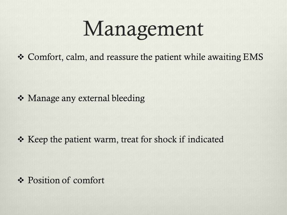 Management  Comfort, calm, and reassure the patient while awaiting EMS  Manage any external bleeding  Keep the patient warm, treat for shock if indicated  Position of comfort