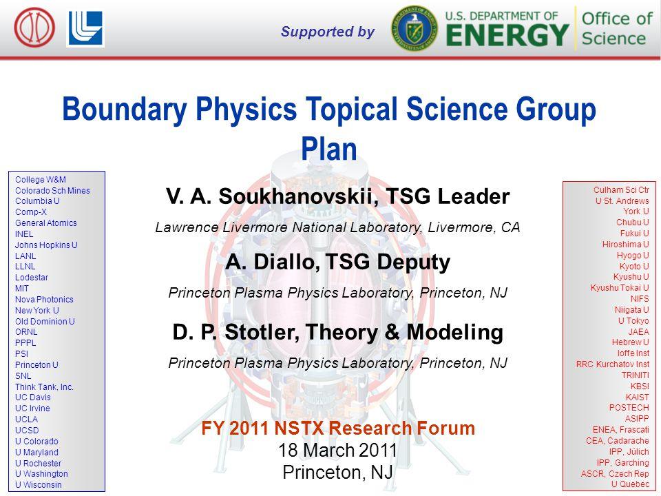 V. A. Soukhanovskii, NSTX FY2011 Research Forum, 17 March 2011, Princeton, NJ 1 of 9 Boundary Physics Topical Science Group Plan V. A. Soukhanovskii,