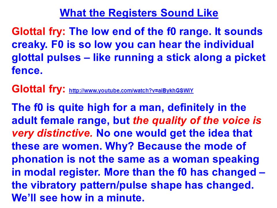 What the Registers Sound Like Glottal fry: The low end of the f0 range.