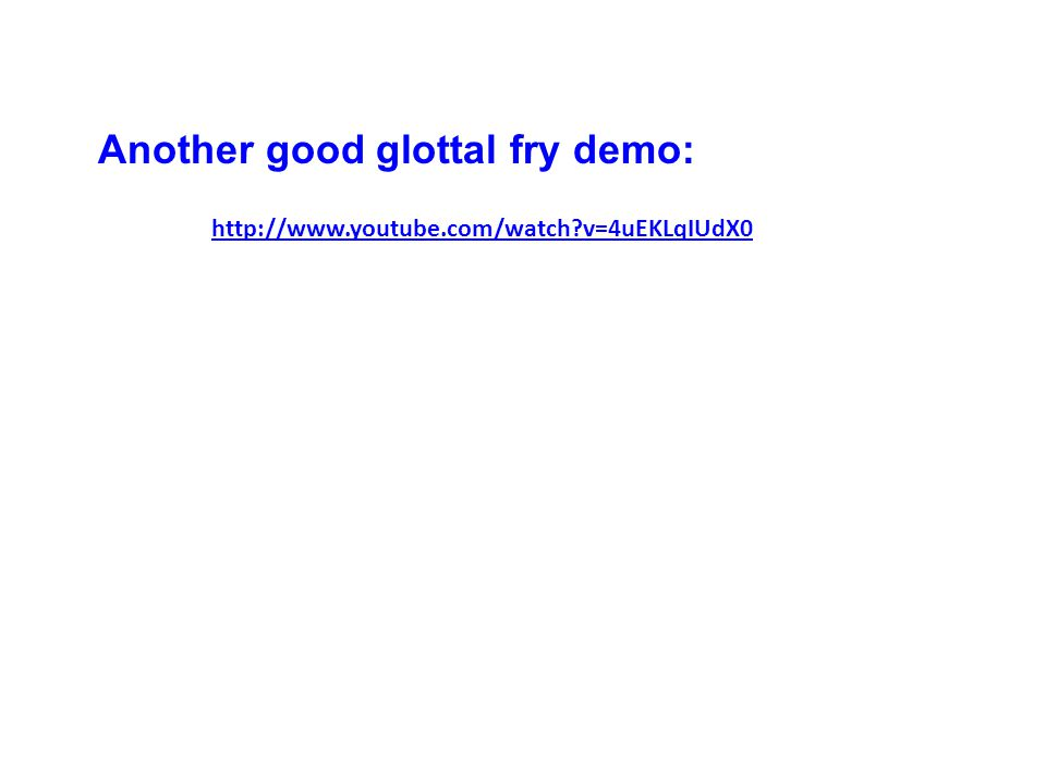 http://www.youtube.com/watch v=4uEKLqIUdX0 Another good glottal fry demo: