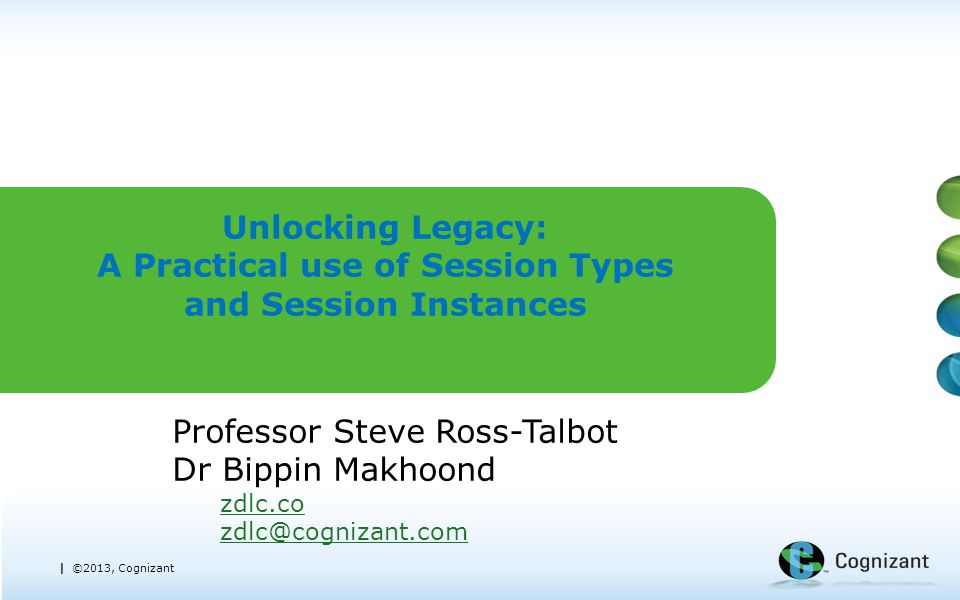 | ©2013, Cognizant Unlocking Legacy: A Practical use of Session Types and Session Instances Professor Steve Ross-Talbot Dr Bippin Makhoond zdlc.co zdl