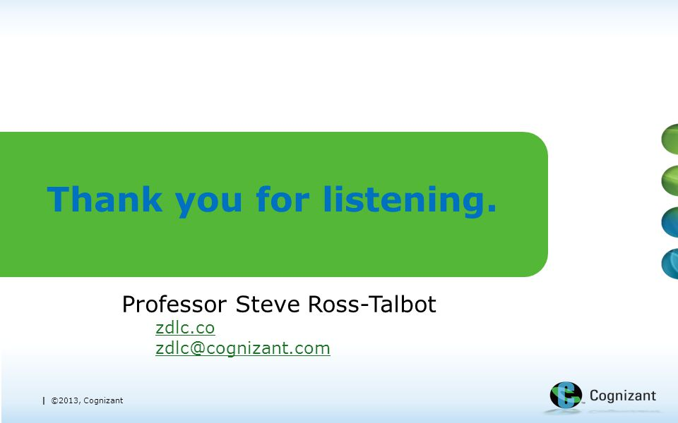 | ©2013, Cognizant Thank you for listening. Professor Steve Ross-Talbot zdlc.co zdlc@cognizant.com