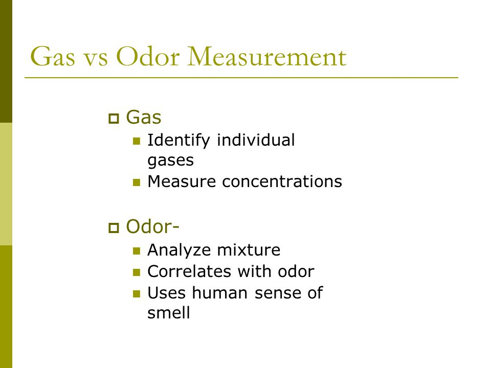 Gas vs Odor Measurement  Gas Identify individual gases Measure concentrations  Odor--Olfactometry Analyze mixture Correlates with odor Uses human sense of smell