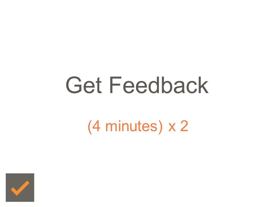 Get Feedback (4 minutes) x 2