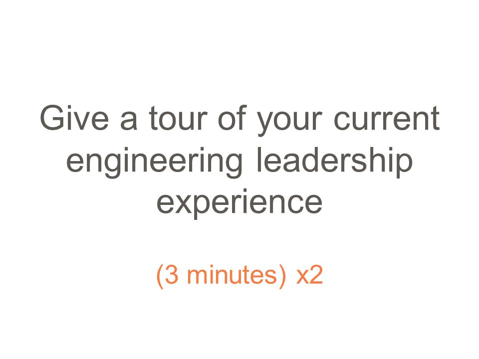 Give a tour of your current engineering leadership experience (3 minutes) x2
