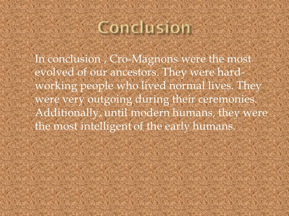 In conclusion, Cro-Magnons were the most evolved of our ancestors.
