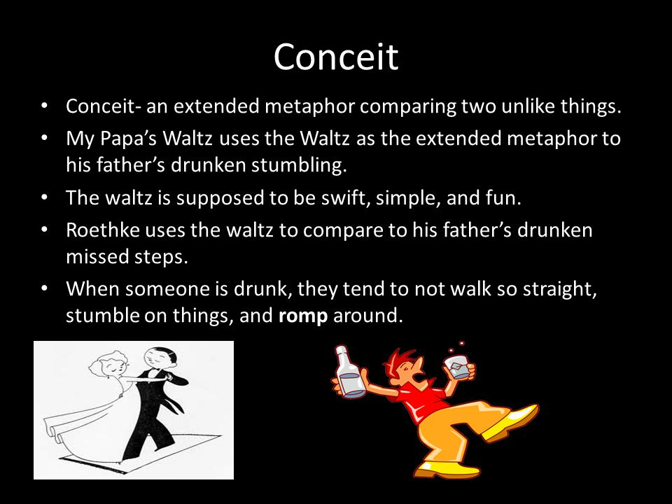 Conceit Conceit- an extended metaphor comparing two unlike things. My Papa's Waltz uses the Waltz as the extended metaphor to his father's drunken stu