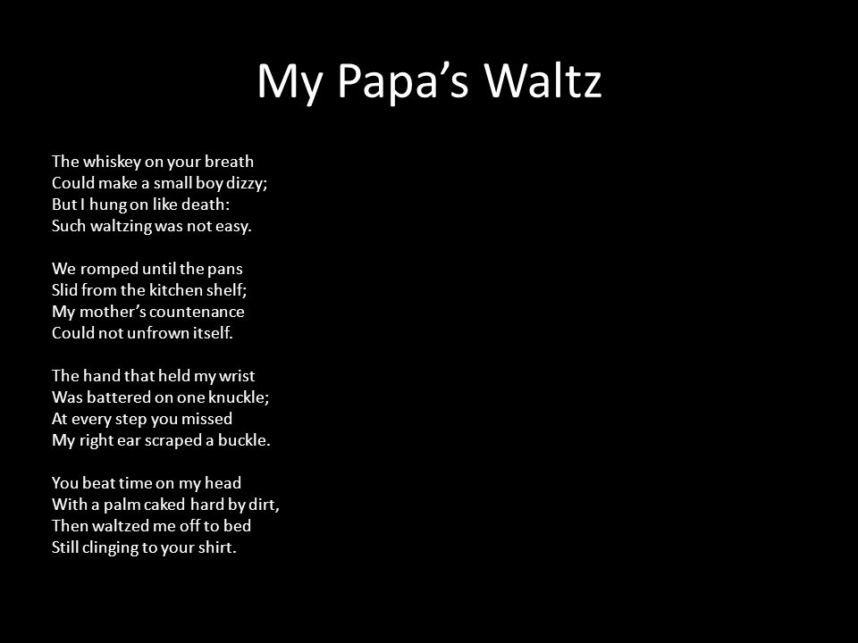 My Papa's Waltz The whiskey on your breath Could make a small boy dizzy; But I hung on like death: Such waltzing was not easy. We romped until the pan