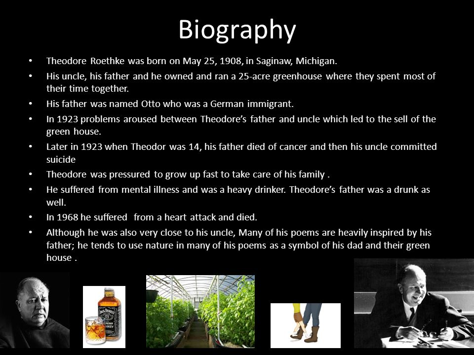 Biography Theodore Roethke was born on May 25, 1908, in Saginaw, Michigan. His uncle, his father and he owned and ran a 25-acre greenhouse where they