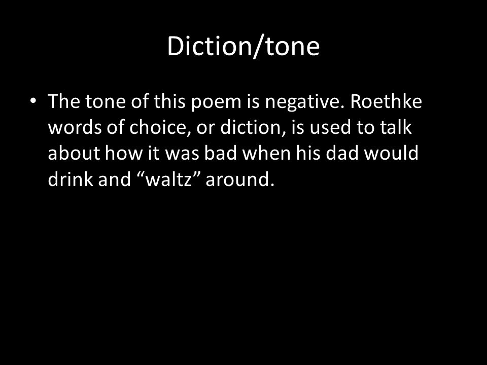 Diction/tone The tone of this poem is negative. Roethke words of choice, or diction, is used to talk about how it was bad when his dad would drink and