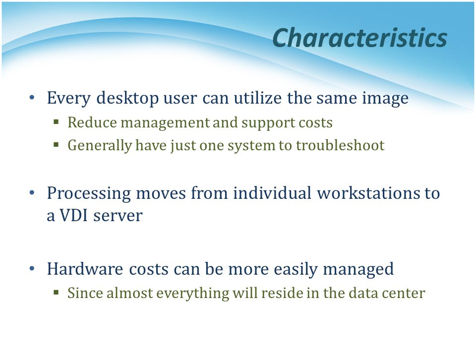 Characteristics Every desktop user can utilize the same image  Reduce management and support costs  Generally have just one system to troubleshoot P