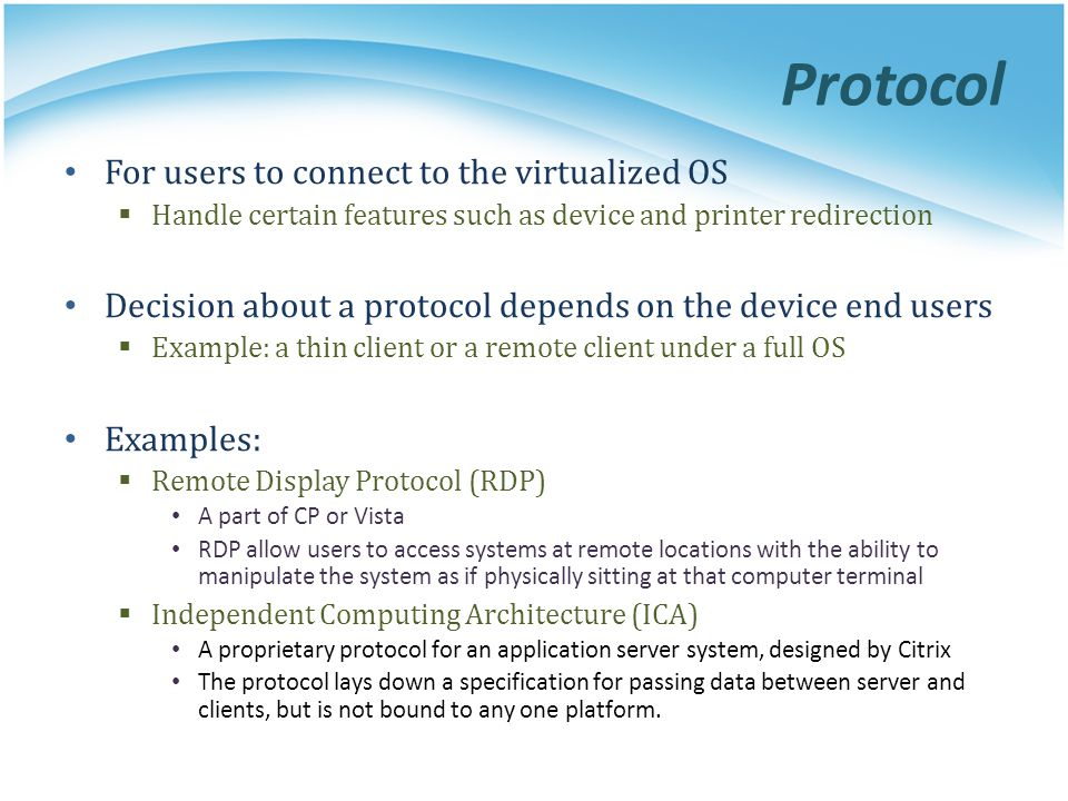 For users to connect to the virtualized OS  Handle certain features such as device and printer redirection Decision about a protocol depends on the d