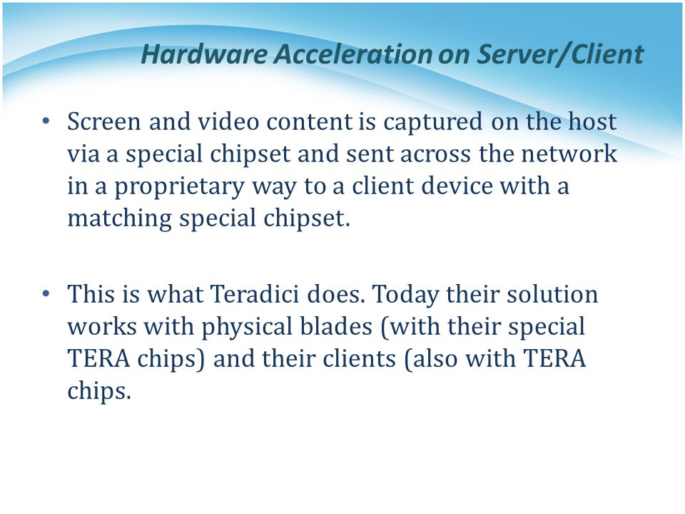 Hardware Acceleration on Server/Client Screen and video content is captured on the host via a special chipset and sent across the network in a proprie