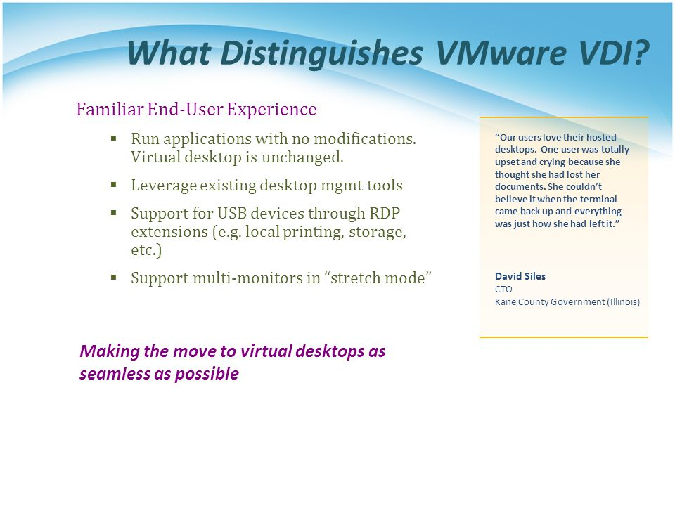 What Distinguishes VMware VDI? Familiar End-User Experience  Run applications with no modifications. Virtual desktop is unchanged.  Leverage existin