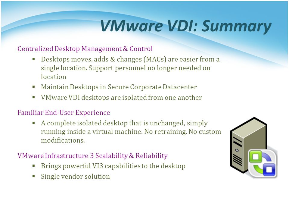 VMware VDI: Summary Centralized Desktop Management & Control  Desktops moves, adds & changes (MACs) are easier from a single location. Support person