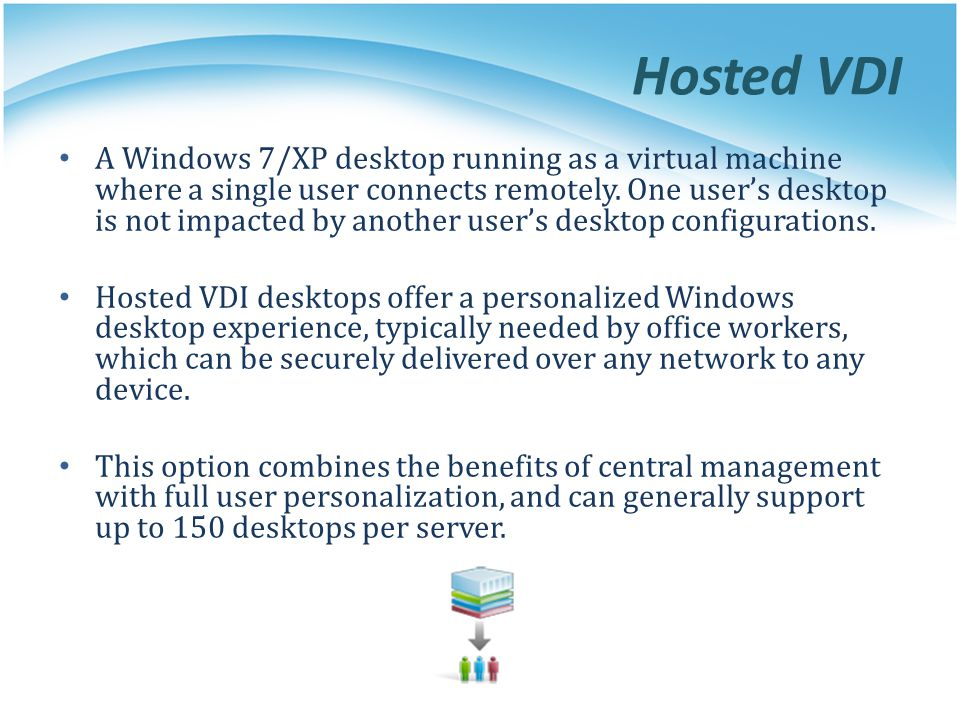 Hosted VDI A Windows 7/XP desktop running as a virtual machine where a single user connects remotely. One user's desktop is not impacted by another us