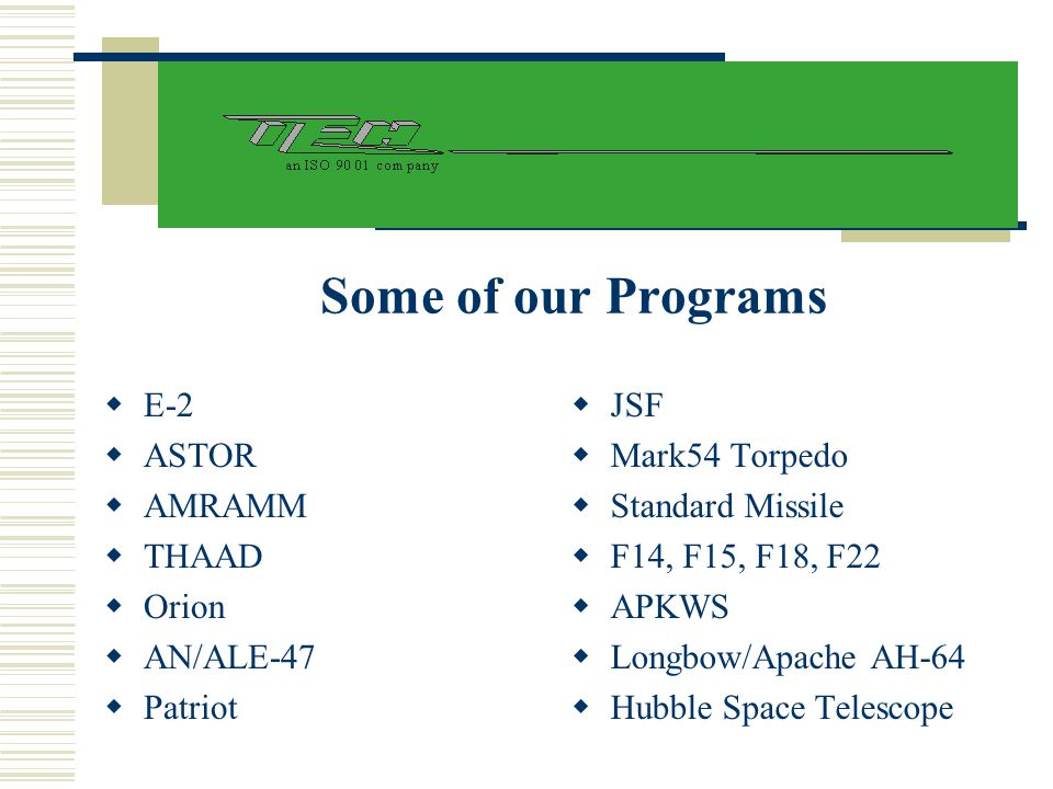 Some of our Programs  E-2  ASTOR  AMRAMM  THAAD  Orion  AN/ALE-47  Patriot  JSF  Mark54 Torpedo  Standard Missile  F14, F15, F18, F22  APK
