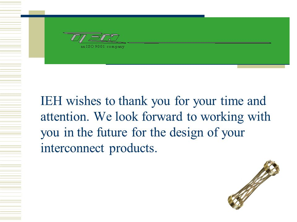 IEH wishes to thank you for your time and attention. We look forward to working with you in the future for the design of your interconnect products.