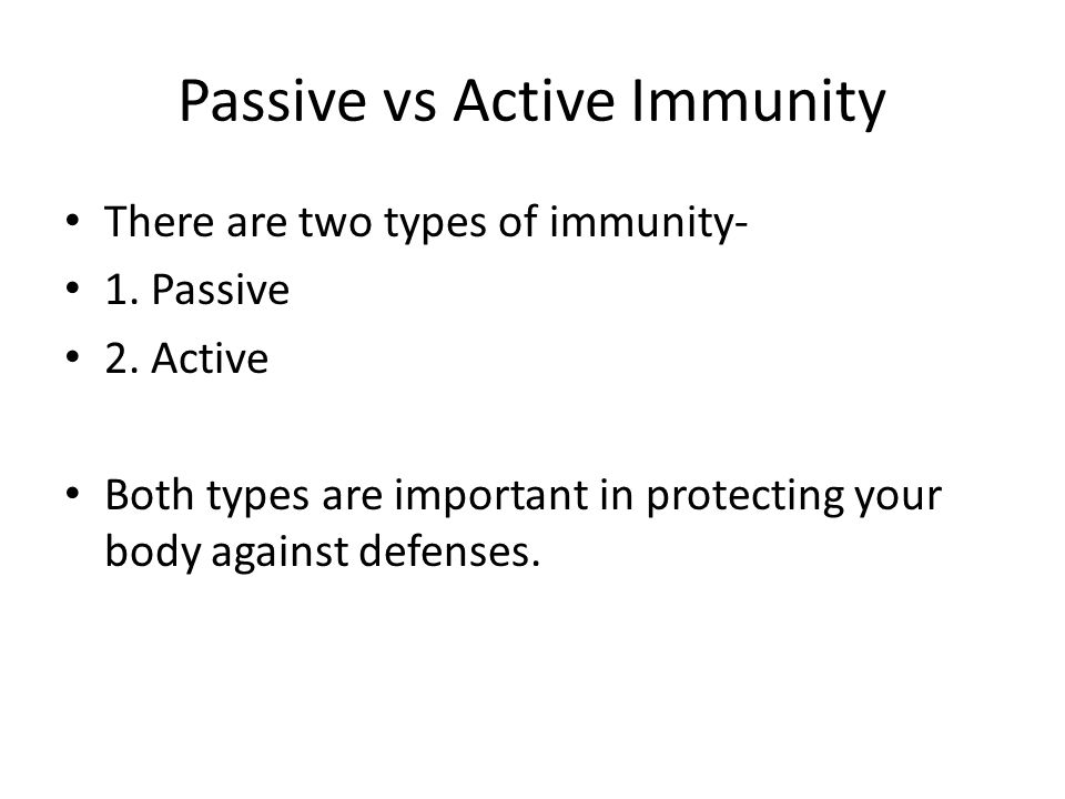 Passive vs Active Immunity There are two types of immunity- 1. Passive 2. Active Both types are important in protecting your body against defenses.