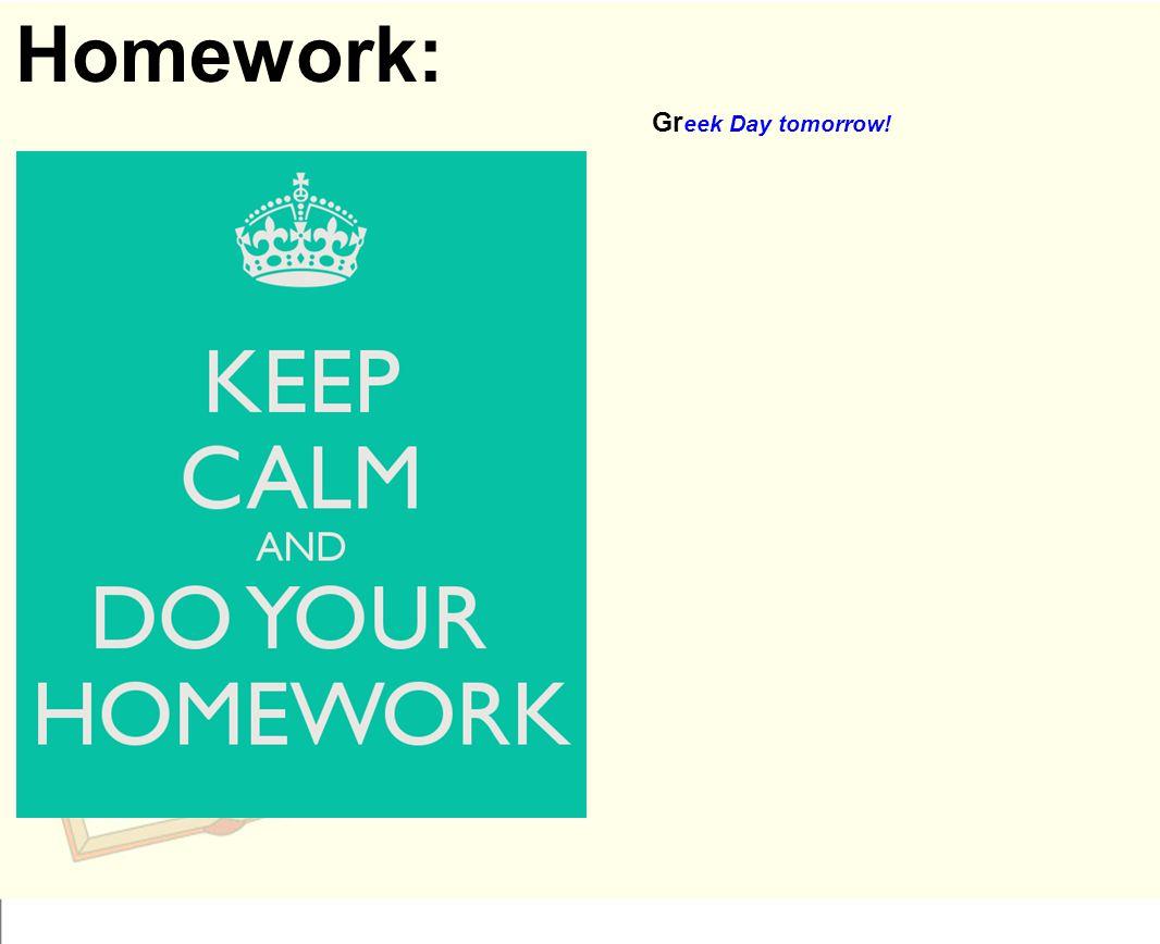 Homework: Gr eek Day tomorrow!