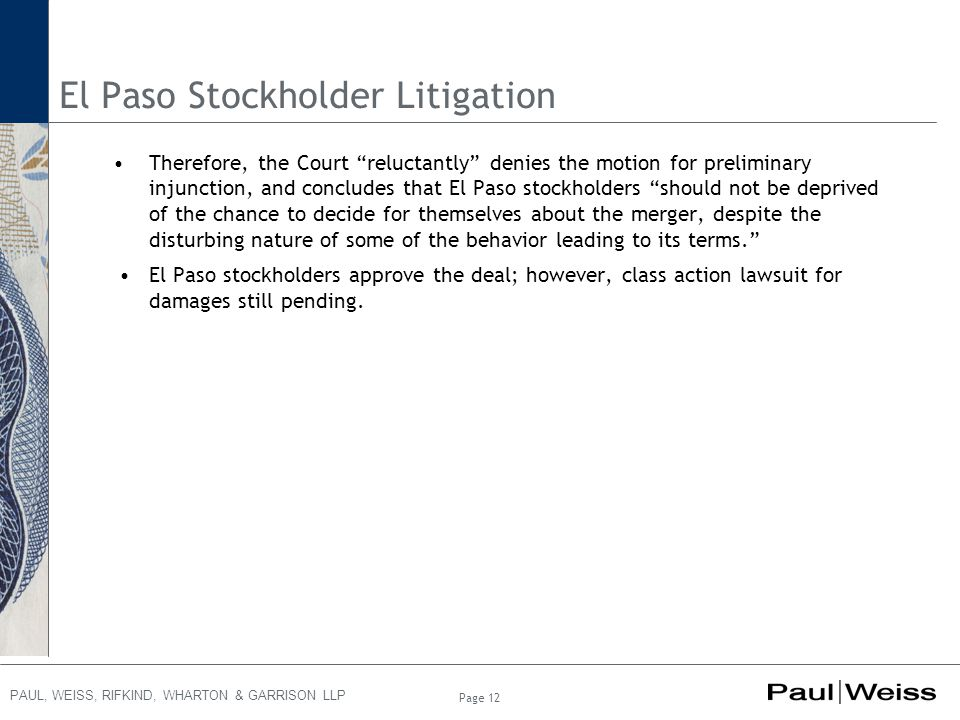 PAUL, WEISS, RIFKIND, WHARTON & GARRISON LLP El Paso Stockholder Litigation Therefore, the Court reluctantly denies the motion for preliminary injunction, and concludes that El Paso stockholders should not be deprived of the chance to decide for themselves about the merger, despite the disturbing nature of some of the behavior leading to its terms. El Paso stockholders approve the deal; however, class action lawsuit for damages still pending.