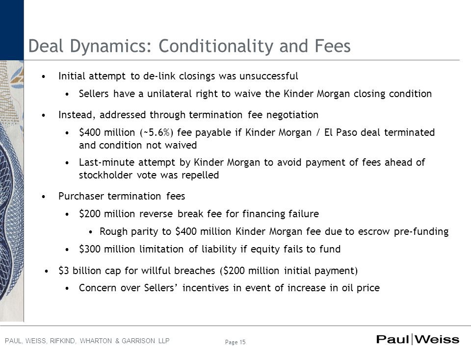 PAUL, WEISS, RIFKIND, WHARTON & GARRISON LLP Deal Dynamics: Conditionality and Fees Initial attempt to de-link closings was unsuccessful Sellers have a unilateral right to waive the Kinder Morgan closing condition Instead, addressed through termination fee negotiation $400 million (~5.6%) fee payable if Kinder Morgan / El Paso deal terminated and condition not waived Last-minute attempt by Kinder Morgan to avoid payment of fees ahead of stockholder vote was repelled Purchaser termination fees $200 million reverse break fee for financing failure Rough parity to $400 million Kinder Morgan fee due to escrow pre-funding $300 million limitation of liability if equity fails to fund $3 billion cap for willful breaches ($200 million initial payment) Concern over Sellers' incentives in event of increase in oil price Page 15