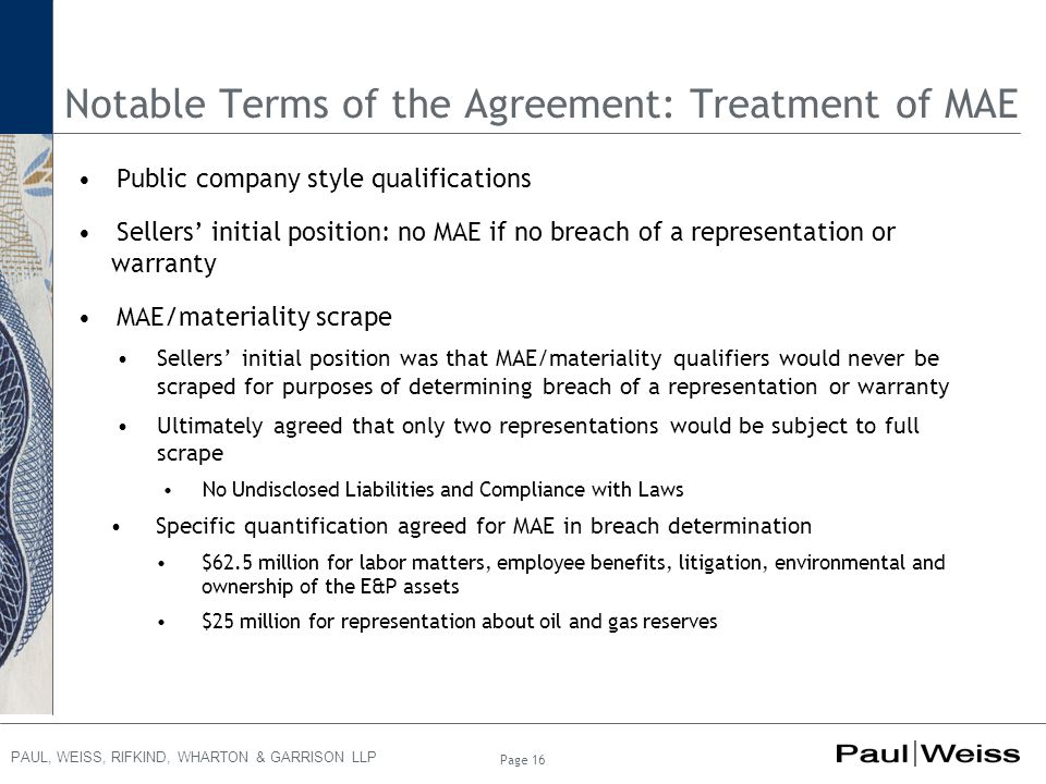 PAUL, WEISS, RIFKIND, WHARTON & GARRISON LLP Page 16 Notable Terms of the Agreement: Treatment of MAE Public company style qualifications Sellers' ini