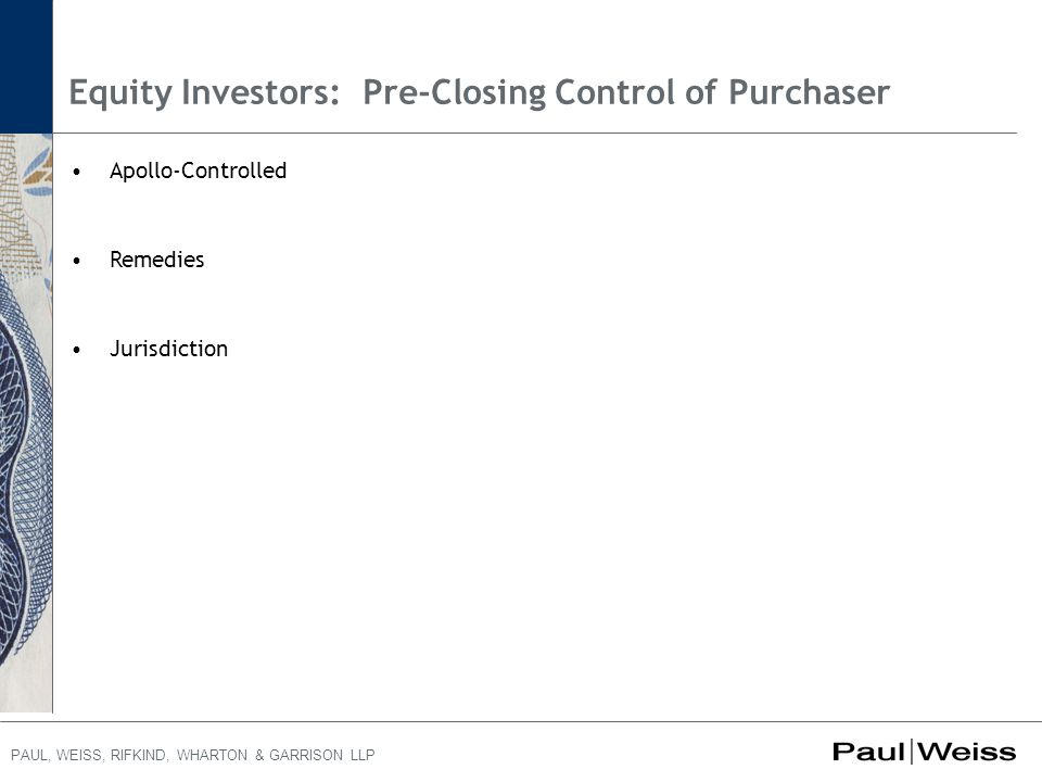 PAUL, WEISS, RIFKIND, WHARTON & GARRISON LLP Equity Investors: Pre-Closing Control of Purchaser Apollo-Controlled Remedies Jurisdiction