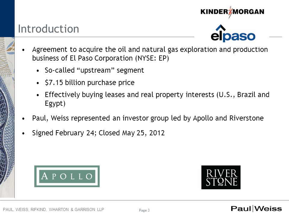 PAUL, WEISS, RIFKIND, WHARTON & GARRISON LLP Page 3 Introduction Agreement to acquire the oil and natural gas exploration and production business of El Paso Corporation (NYSE: EP) So-called upstream segment $7.15 billion purchase price Effectively buying leases and real property interests (U.S., Brazil and Egypt) Paul, Weiss represented an investor group led by Apollo and Riverstone Signed February 24; Closed May 25, 2012