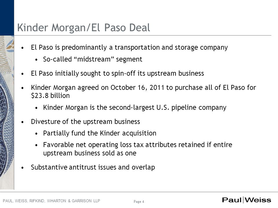 PAUL, WEISS, RIFKIND, WHARTON & GARRISON LLP Page 4 Kinder Morgan/El Paso Deal El Paso is predominantly a transportation and storage company So-called midstream segment El Paso initially sought to spin-off its upstream business Kinder Morgan agreed on October 16, 2011 to purchase all of El Paso for $23.8 billion Kinder Morgan is the second-largest U.S.