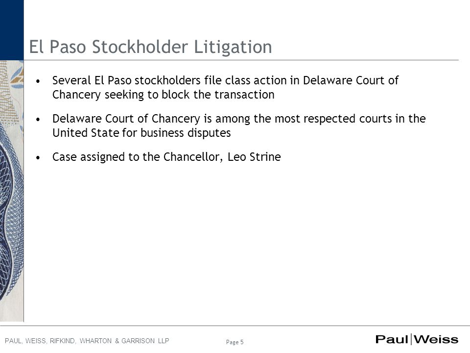 PAUL, WEISS, RIFKIND, WHARTON & GARRISON LLP El Paso Stockholder Litigation Several El Paso stockholders file class action in Delaware Court of Chancery seeking to block the transaction Delaware Court of Chancery is among the most respected courts in the United State for business disputes Case assigned to the Chancellor, Leo Strine Page 5