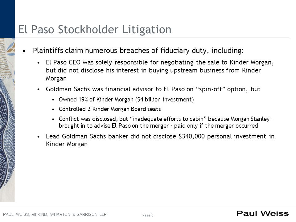 PAUL, WEISS, RIFKIND, WHARTON & GARRISON LLP El Paso Stockholder Litigation Plaintiffs claim numerous breaches of fiduciary duty, including: El Paso CEO was solely responsible for negotiating the sale to Kinder Morgan, but did not disclose his interest in buying upstream business from Kinder Morgan Goldman Sachs was financial advisor to El Paso on spin-off option, but Owned 19% of Kinder Morgan ($4 billion investment) Controlled 2 Kinder Morgan Board seats Conflict was disclosed, but inadequate efforts to cabin because Morgan Stanley – brought in to advise El Paso on the merger – paid only if the merger occurred Lead Goldman Sachs banker did not disclose $340,000 personal investment in Kinder Morgan Page 6