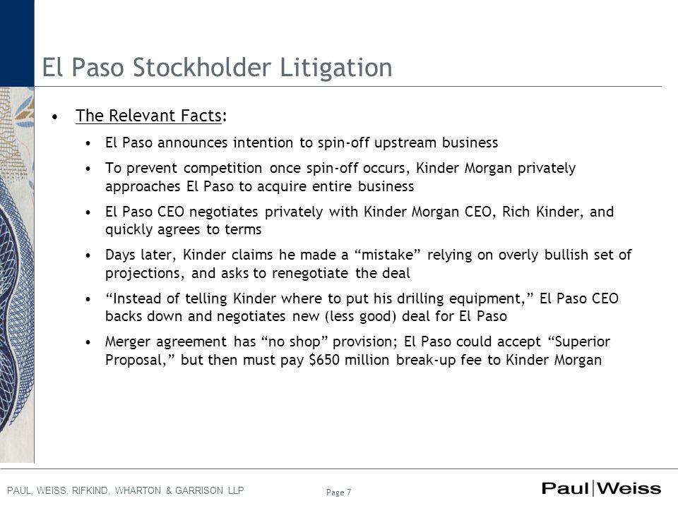 PAUL, WEISS, RIFKIND, WHARTON & GARRISON LLP El Paso Stockholder Litigation The Relevant Facts: El Paso announces intention to spin-off upstream business To prevent competition once spin-off occurs, Kinder Morgan privately approaches El Paso to acquire entire business El Paso CEO negotiates privately with Kinder Morgan CEO, Rich Kinder, and quickly agrees to terms Days later, Kinder claims he made a mistake relying on overly bullish set of projections, and asks to renegotiate the deal Instead of telling Kinder where to put his drilling equipment, El Paso CEO backs down and negotiates new (less good) deal for El Paso Merger agreement has no shop provision; El Paso could accept Superior Proposal, but then must pay $650 million break-up fee to Kinder Morgan Page 7