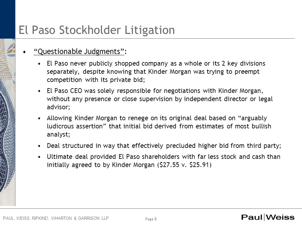 PAUL, WEISS, RIFKIND, WHARTON & GARRISON LLP El Paso Stockholder Litigation Questionable Judgments : El Paso never publicly shopped company as a whole or its 2 key divisions separately, despite knowing that Kinder Morgan was trying to preempt competition with its private bid; El Paso CEO was solely responsible for negotiations with Kinder Morgan, without any presence or close supervision by independent director or legal advisor; Allowing Kinder Morgan to renege on its original deal based on arguably ludicrous assertion that initial bid derived from estimates of most bullish analyst; Deal structured in way that effectively precluded higher bid from third party; Ultimate deal provided El Paso shareholders with far less stock and cash than initially agreed to by Kinder Morgan ($27.55 v.