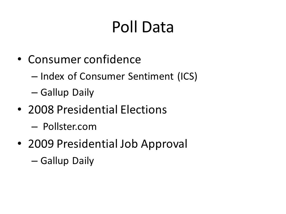 Poll Data Consumer confidence – Index of Consumer Sentiment (ICS) – Gallup Daily 2008 Presidential Elections – Pollster.com 2009 Presidential Job Approval – Gallup Daily