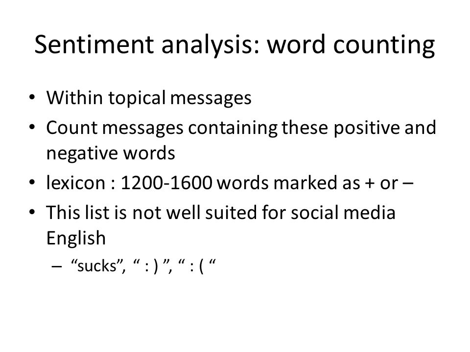 Sentiment analysis: word counting Within topical messages Count messages containing these positive and negative words lexicon : 1200-1600 words marked as + or – This list is not well suited for social media English – sucks , : ) , : (