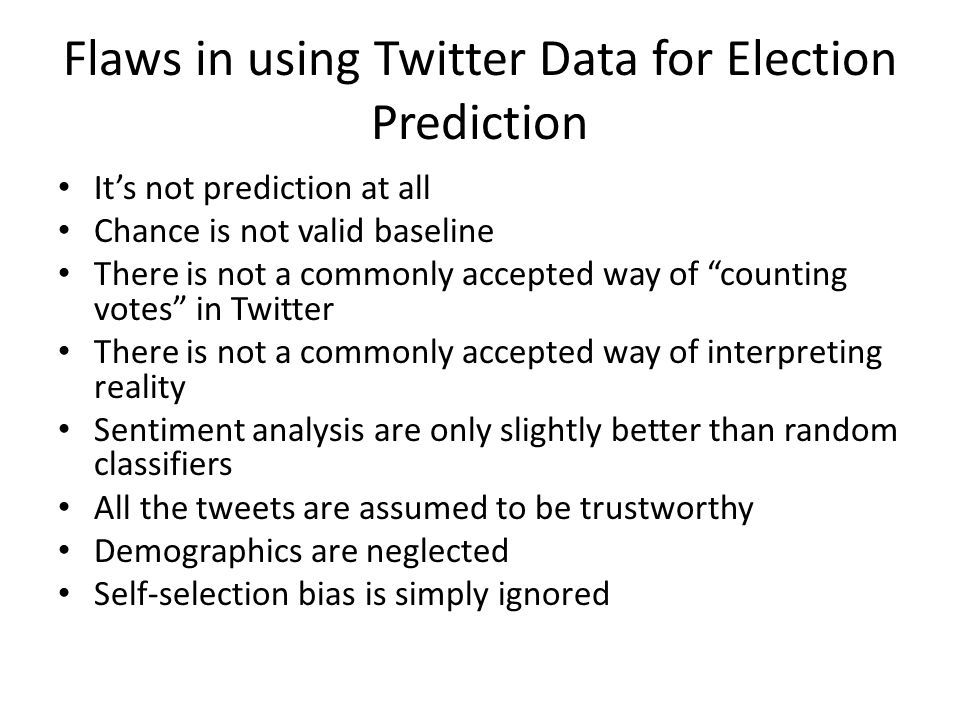 Flaws in using Twitter Data for Election Prediction It's not prediction at all Chance is not valid baseline There is not a commonly accepted way of counting votes in Twitter There is not a commonly accepted way of interpreting reality Sentiment analysis are only slightly better than random classifiers All the tweets are assumed to be trustworthy Demographics are neglected Self-selection bias is simply ignored