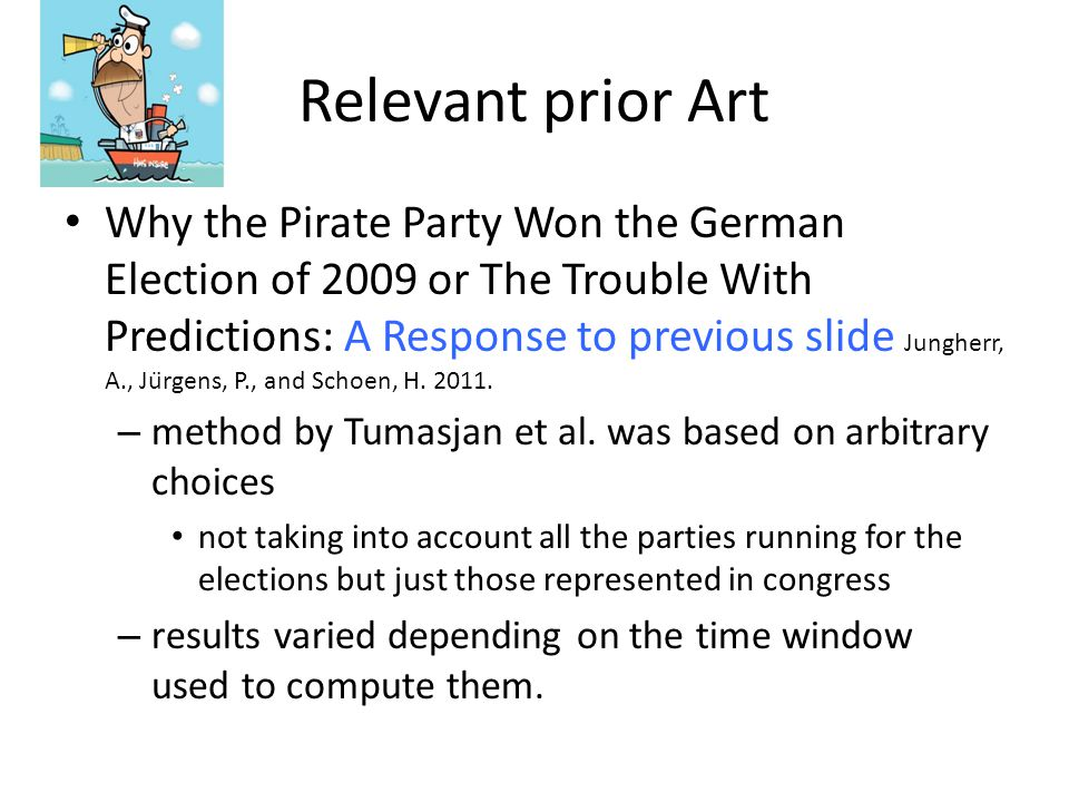 Relevant prior Art Why the Pirate Party Won the German Election of 2009 or The Trouble With Predictions: A Response to previous slide Jungherr, A., Jürgens, P., and Schoen, H.