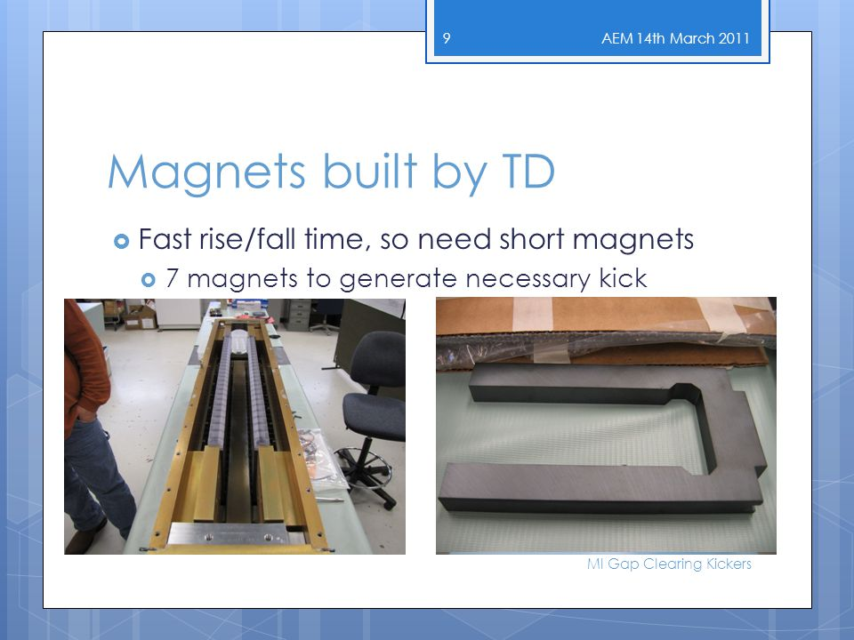 Magnets built by TD  Fast rise/fall time, so need short magnets  7 magnets to generate necessary kick AEM 14th March 2011 MI Gap Clearing Kickers 9
