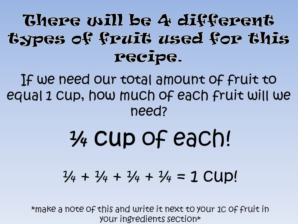 ¼ cup of each! ¼ + ¼ + ¼ + ¼ = 1 cup! *make a note of this and write it next to your 1c of fruit in your ingredients section*
