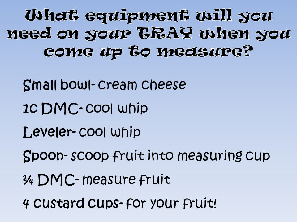 Small bowl- cream cheese 1c DMC- cool whip Leveler- cool whip Spoon- scoop fruit into measuring cup ¼ DMC- measure fruit 4 custard cups- for your frui