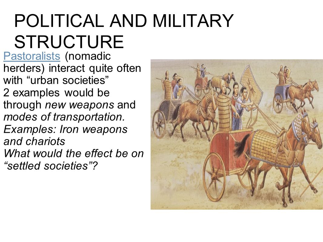 "POLITICAL AND MILITARY STRUCTURE Pastoralists (nomadic herders) interact quite often with ""urban societies"" 2 examples would be through new weapons an"