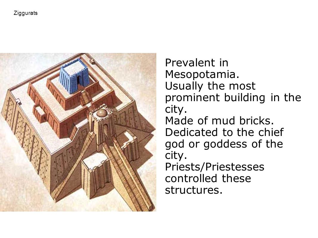 Ziggurats Prevalent in Mesopotamia. Usually the most prominent building in the city. Made of mud bricks. Dedicated to the chief god or goddess of the