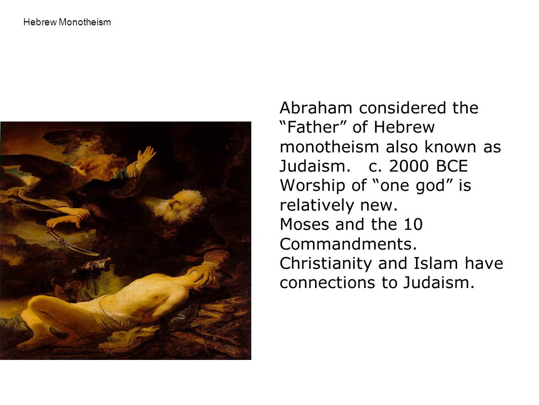 "Hebrew Monotheism Abraham considered the ""Father"" of Hebrew monotheism also known as Judaism. c. 2000 BCE Worship of ""one god"" is relatively new. Mose"