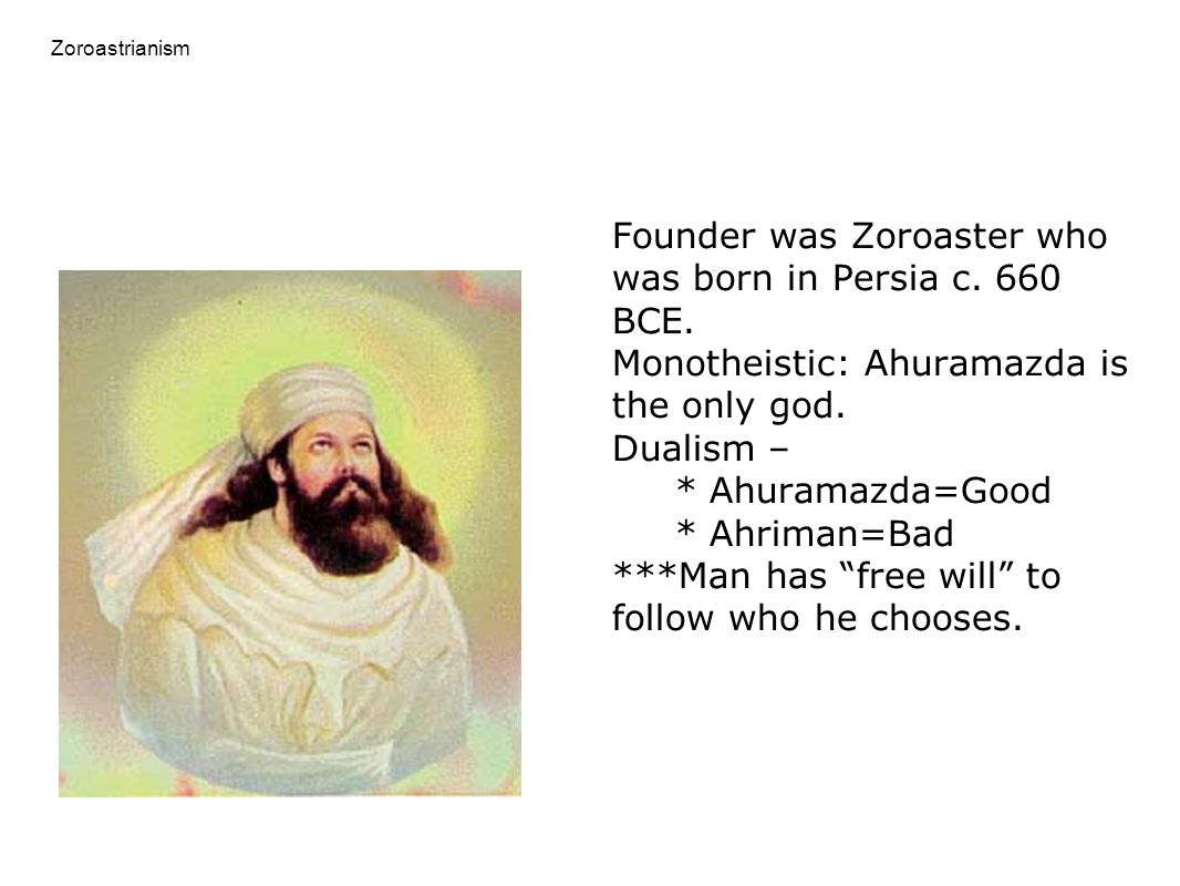 Zoroastrianism Founder was Zoroaster who was born in Persia c. 660 BCE. Monotheistic: Ahuramazda is the only god. Dualism – * Ahuramazda=Good * Ahrima