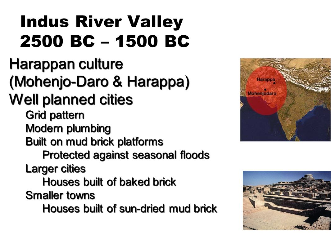 Indus River Valley 2500 BC – 1500 BC Harappan culture (Mohenjo-Daro & Harappa) Well planned cities Grid pattern Modern plumbing Built on mud brick pla
